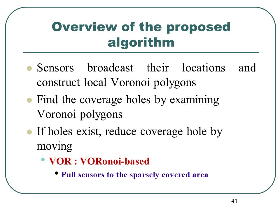 Overview of the proposed algorithm Sensors broadcast their locations and construct local Voronoi polygons Find the coverage holes by examining Voronoi polygons If holes exist, reduce coverage hole by moving VOR : VORonoi-based Pull sensors to the sparsely covered area 41