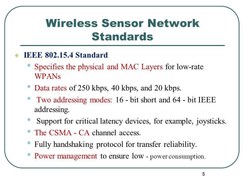 Wireless Sensor Network Standards IEEE 802.15.4 Standard Specifies the physical and MAC Layers for low-rate WPANs Data rates of 250 kbps, 40 kbps, and 20 kbps.