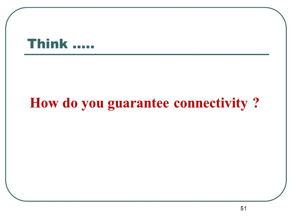 Think ….. 51 How do you guarantee connectivity ?