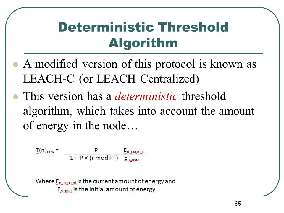Deterministic Threshold Algorithm A modified version of this protocol is known as LEACH-C (or LEACH Centralized) This version has a deterministic threshold algorithm, which takes into account the amount of energy in the node… 65
