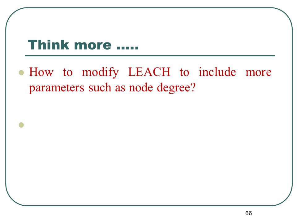 Think more ….. How to modify LEACH to include more parameters such as node degree? 66