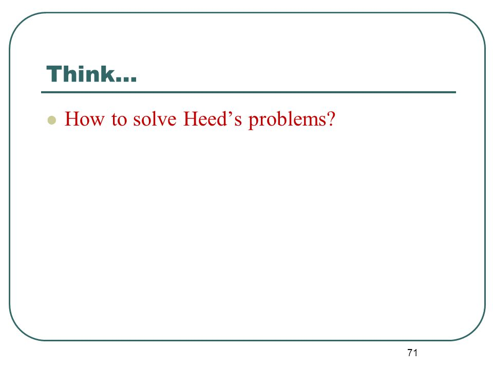 Think… How to solve Heed's problems? 71
