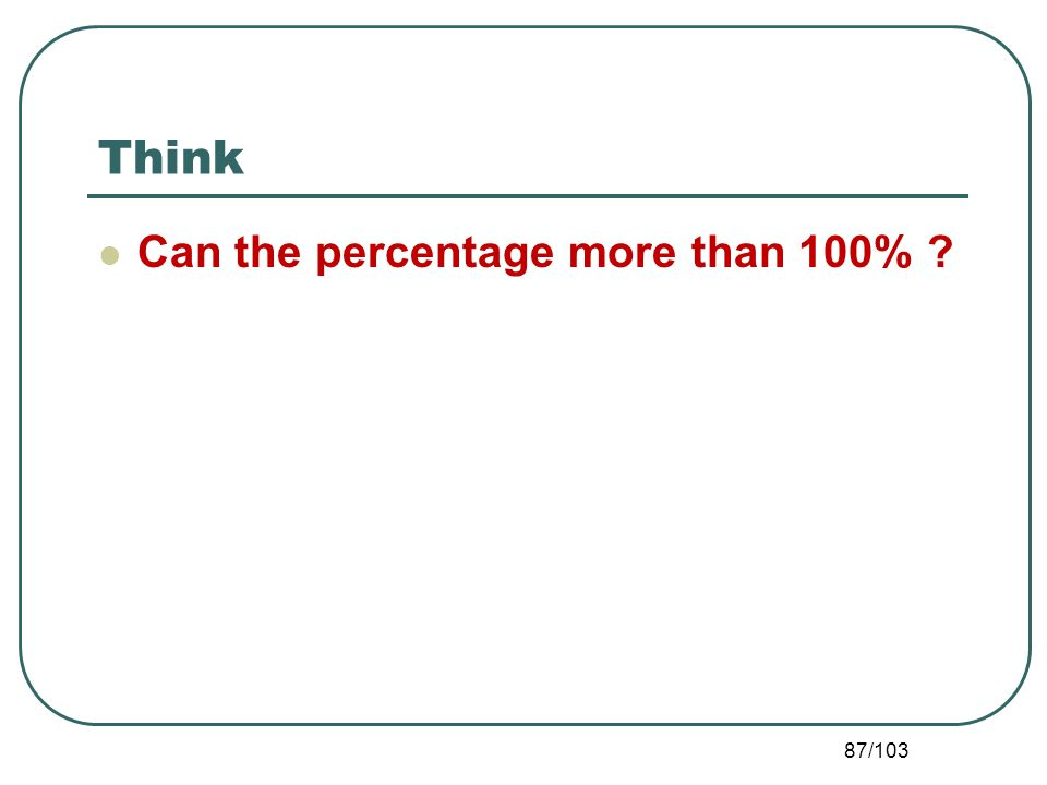 Think Can the percentage more than 100% ? 87/103