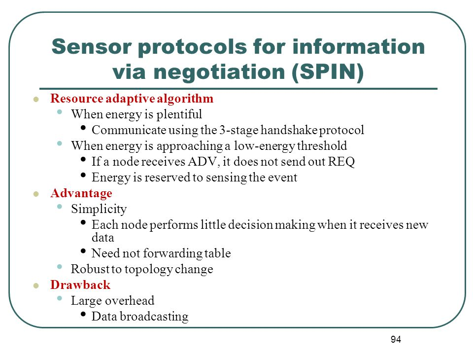 Sensor protocols for information via negotiation (SPIN) Resource adaptive algorithm When energy is plentiful Communicate using the 3-stage handshake protocol When energy is approaching a low-energy threshold If a node receives ADV, it does not send out REQ Energy is reserved to sensing the event Advantage Simplicity Each node performs little decision making when it receives new data Need not forwarding table Robust to topology change Drawback Large overhead Data broadcasting 94