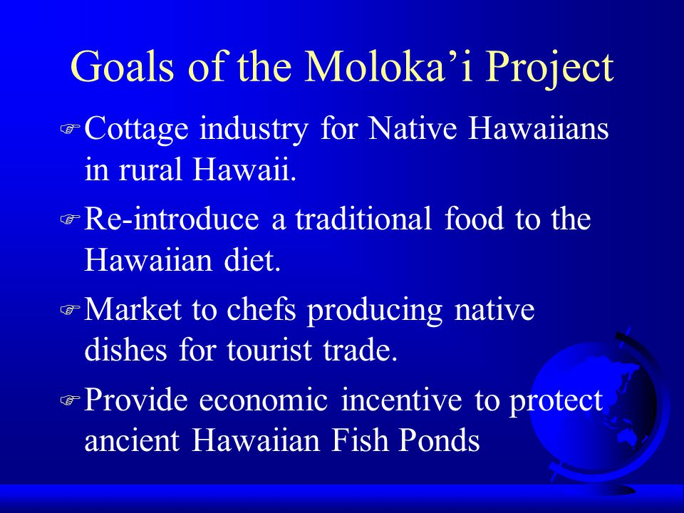 Goals of the Moloka'i Project F Cottage industry for Native Hawaiians in rural Hawaii.