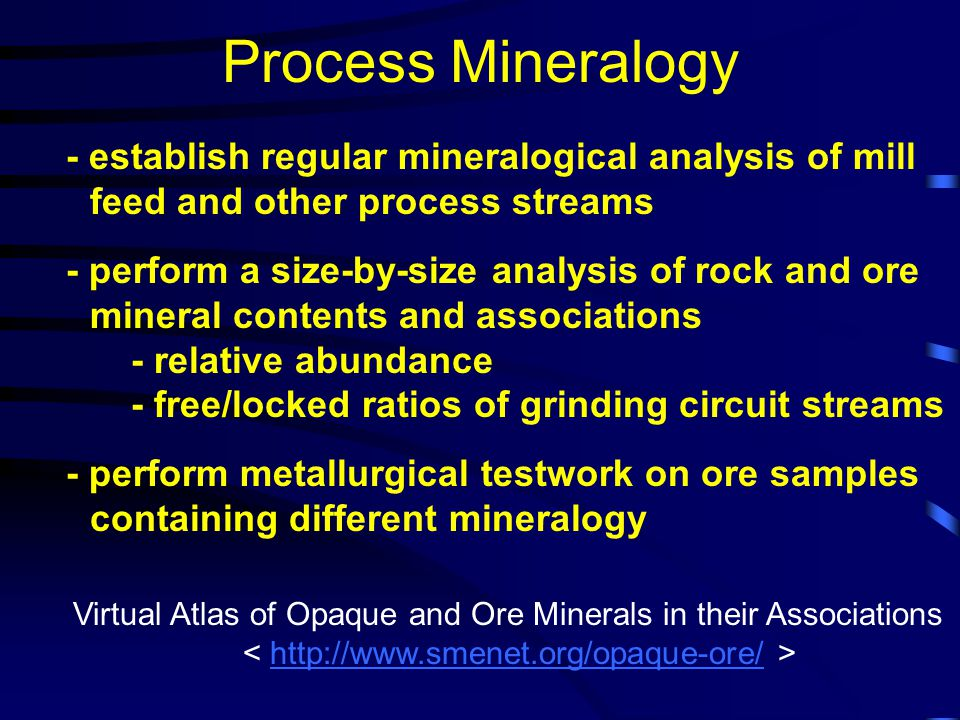 Process Mineralogy - establish regular mineralogical analysis of mill feed and other process streams - perform a size-by-size analysis of rock and ore mineral contents and associations - relative abundance - free/locked ratios of grinding circuit streams - perform metallurgical testwork on ore samples containing different mineralogy Virtual Atlas of Opaque and Ore Minerals in their Associations http://www.smenet.org/opaque-ore/
