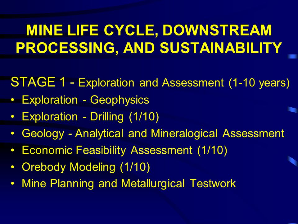 MINE LIFE CYCLE, DOWNSTREAM PROCESSING, AND SUSTAINABILITY STAGE 1 - Exploration and Assessment (1-10 years) Exploration - Geophysics Exploration - Drilling (1/10) Geology - Analytical and Mineralogical Assessment Economic Feasibility Assessment (1/10) Orebody Modeling (1/10) Mine Planning and Metallurgical Testwork