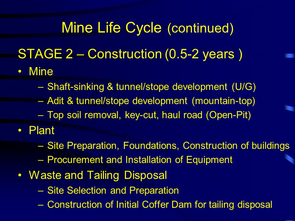 Mine Life Cycle (continued) STAGE 2 – Construction (0.5-2 years ) Mine –Shaft-sinking & tunnel/stope development (U/G) –Adit & tunnel/stope development (mountain-top) –Top soil removal, key-cut, haul road (Open-Pit) Plant –Site Preparation, Foundations, Construction of buildings –Procurement and Installation of Equipment Waste and Tailing Disposal –Site Selection and Preparation –Construction of Initial Coffer Dam for tailing disposal