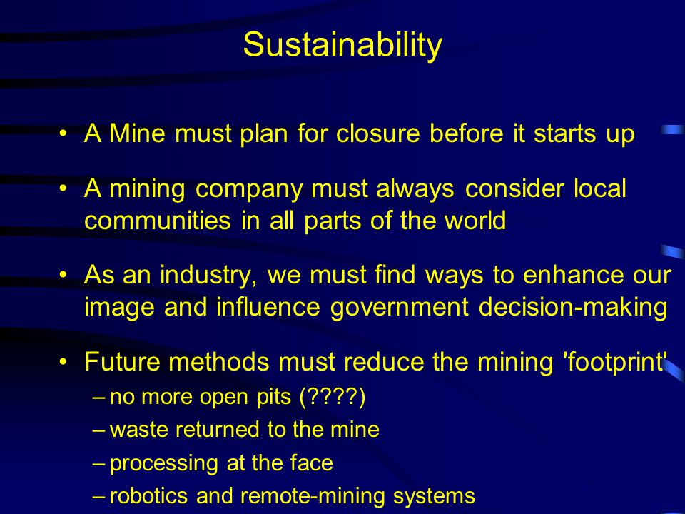 Sustainability A Mine must plan for closure before it starts up A mining company must always consider local communities in all parts of the world As an industry, we must find ways to enhance our image and influence government decision-making Future methods must reduce the mining footprint –no more open pits ( ) –waste returned to the mine –processing at the face –robotics and remote-mining systems