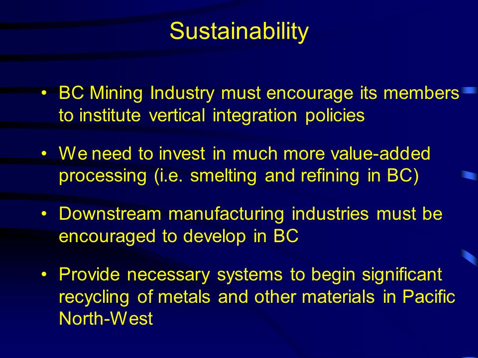 Sustainability BC Mining Industry must encourage its members to institute vertical integration policies We need to invest in much more value-added processing (i.e.