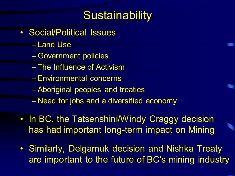 Sustainability Social/Political Issues –Land Use –Government policies –The Influence of Activism –Environmental concerns –Aboriginal peoples and treaties –Need for jobs and a diversified economy In BC, the Tatsenshini/Windy Craggy decision has had important long-term impact on Mining Similarly, Delgamuk decision and Nishka Treaty are important to the future of BC s mining industry