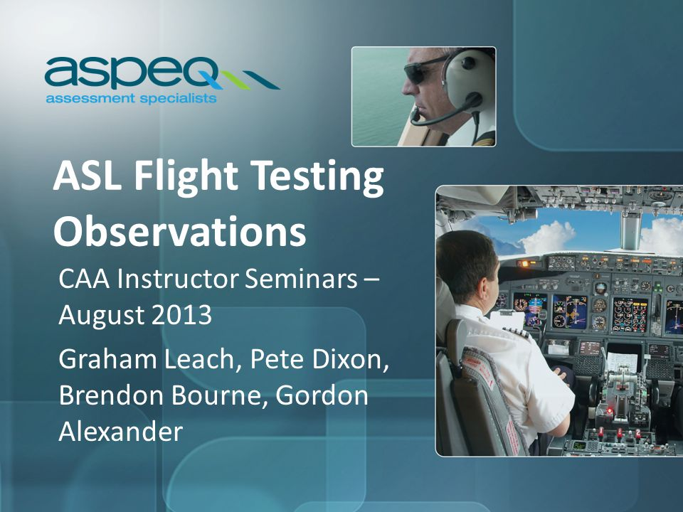 ASL Flight Testing Observations CAA Instructor Seminars – August 2013 Graham Leach, Pete Dixon, Brendon Bourne, Gordon Alexander