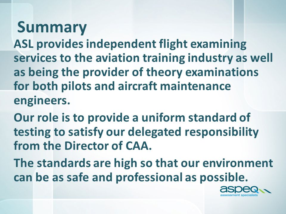 Summary ASL provides independent flight examining services to the aviation training industry as well as being the provider of theory examinations for both pilots and aircraft maintenance engineers.