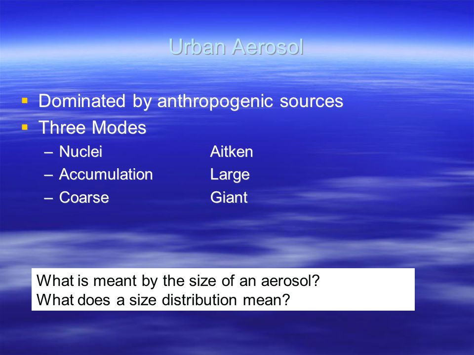 Urban Aerosol  Dominated by anthropogenic sources  Three Modes –NucleiAitken –AccumulationLarge –CoarseGiant  Dominated by anthropogenic sources  Three Modes –NucleiAitken –AccumulationLarge –CoarseGiant What is meant by the size of an aerosol.