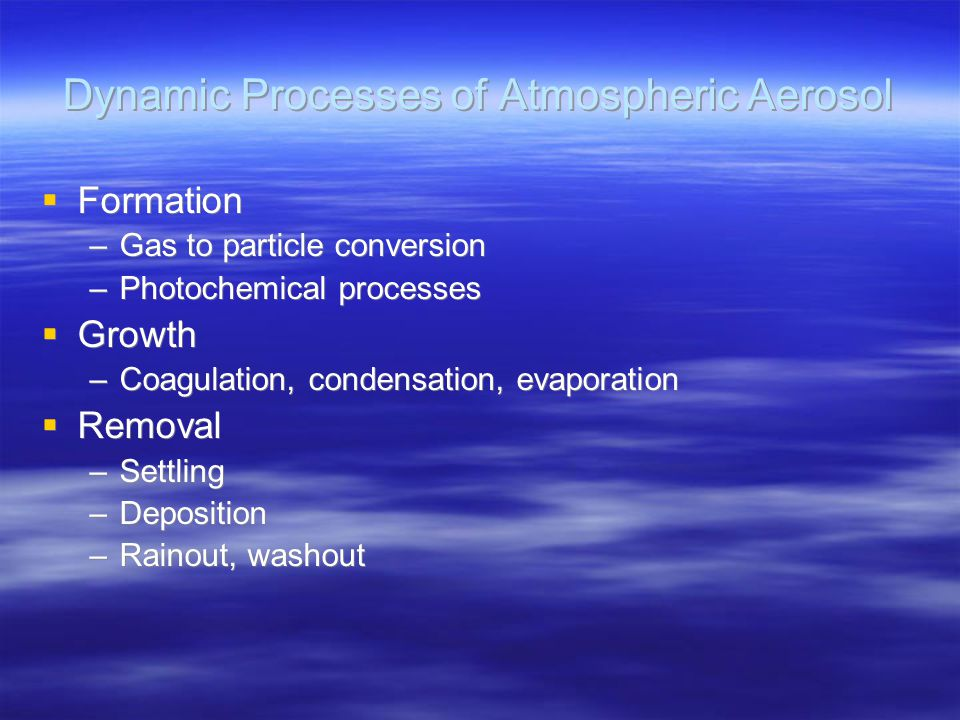 Dynamic Processes of Atmospheric Aerosol  Formation –Gas to particle conversion –Photochemical processes  Growth –Coagulation, condensation, evapora