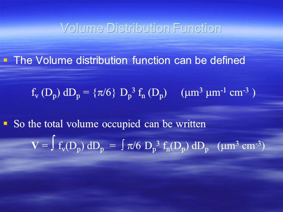 Volume Distribution Function  The Volume distribution function can be defined f v (D p ) dD p = {  /6} D p 3 f n (D p ) (  m 3  m -1 cm -3 )  So the total volume occupied can be written V =  f v (D p ) dD p =   /6 D p 3 f n (D p ) dD p (  m 3 cm -3 )  The Volume distribution function can be defined f v (D p ) dD p = {  /6} D p 3 f n (D p ) (  m 3  m -1 cm -3 )  So the total volume occupied can be written V =  f v (D p ) dD p =   /6 D p 3 f n (D p ) dD p (  m 3 cm -3 )