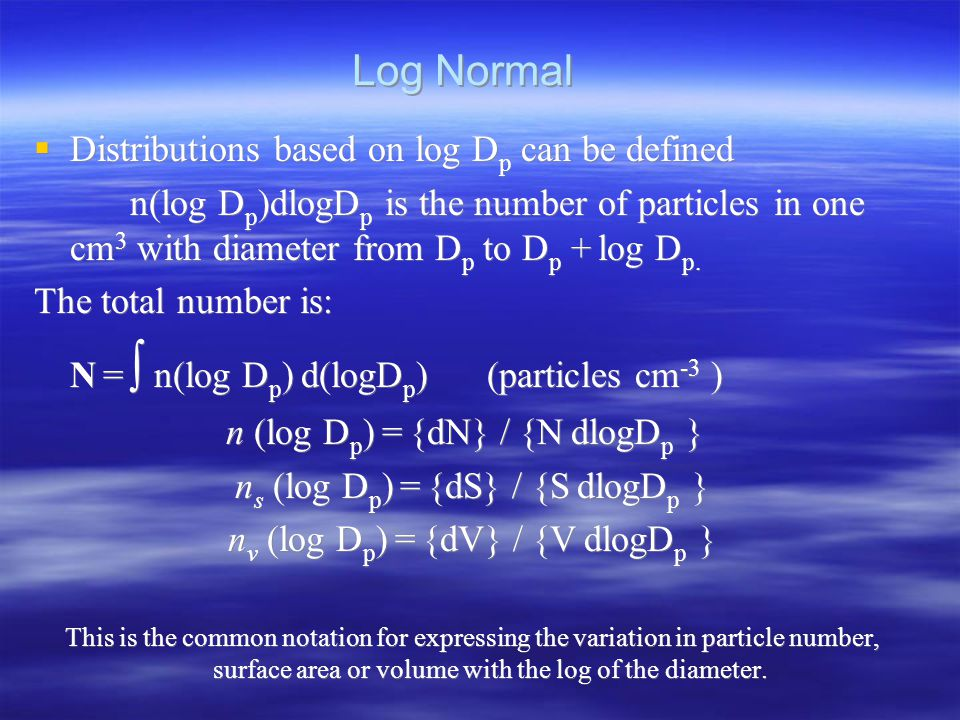 Log Normal  Distributions based on log D p can be defined n(log D p )dlogD p is the number of particles in one cm 3 with diameter from D p to D p + log D p.