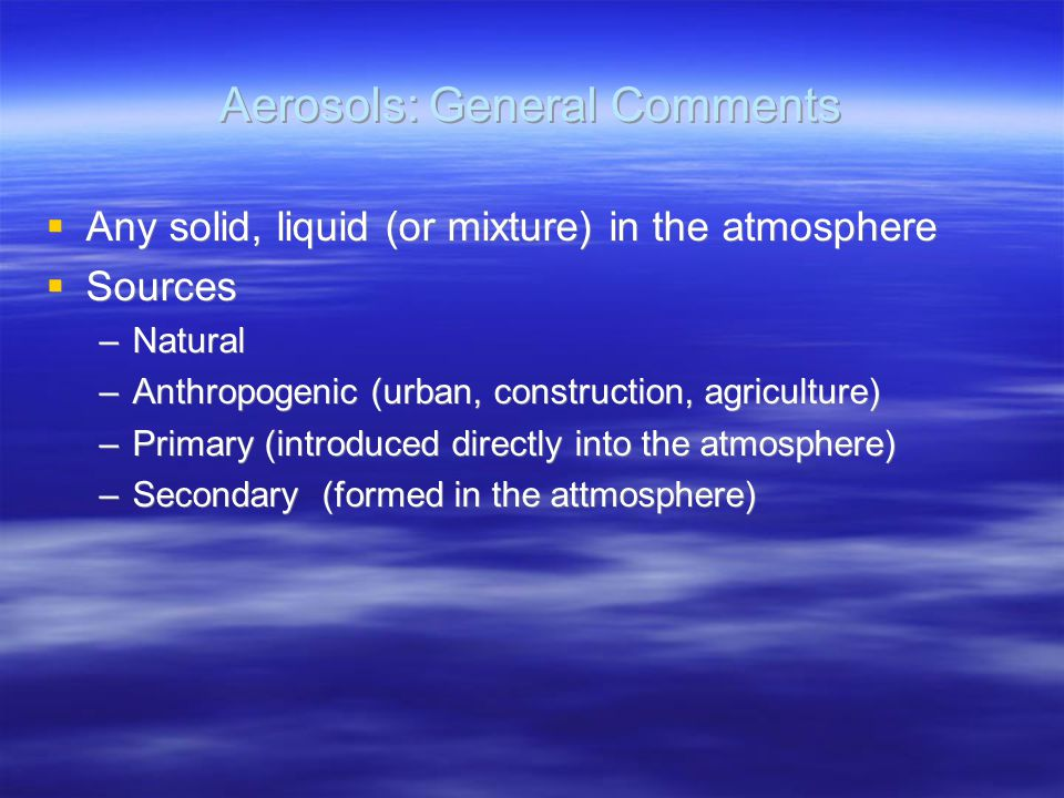 Aerosols: General Comments  Any solid, liquid (or mixture) in the atmosphere  Sources –Natural –Anthropogenic (urban, construction, agriculture) –Primary (introduced directly into the atmosphere) –Secondary (formed in the attmosphere)  Any solid, liquid (or mixture) in the atmosphere  Sources –Natural –Anthropogenic (urban, construction, agriculture) –Primary (introduced directly into the atmosphere) –Secondary (formed in the attmosphere)