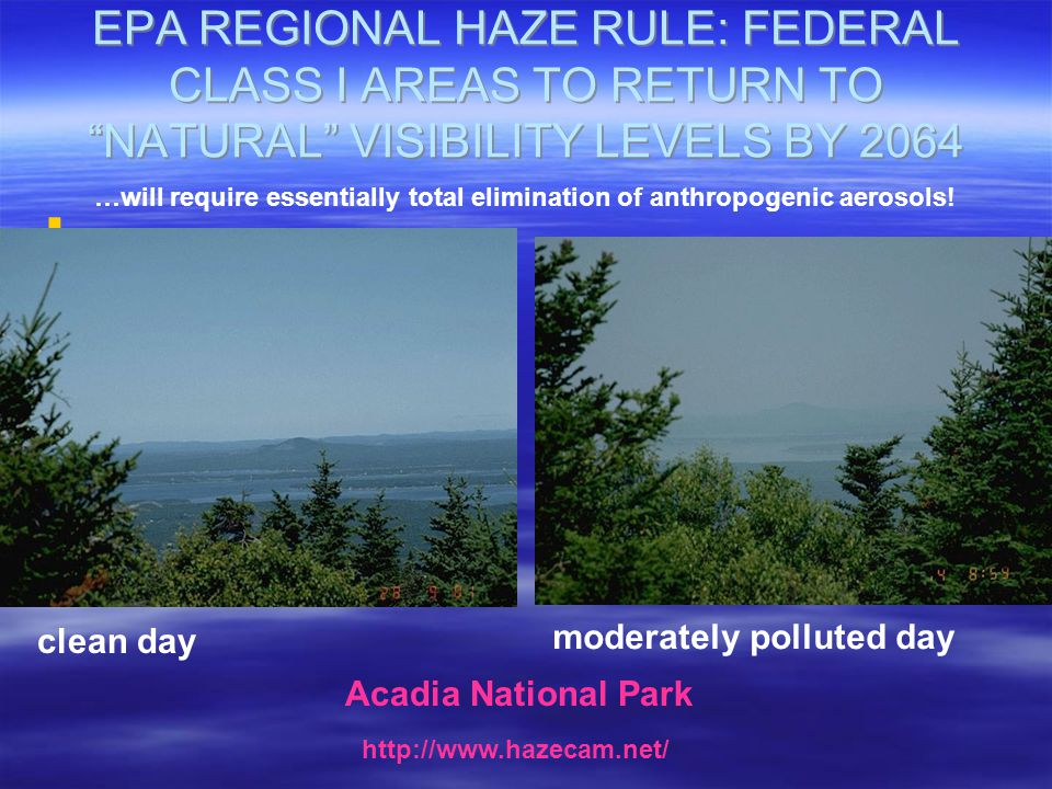 EPA REGIONAL HAZE RULE: FEDERAL CLASS I AREAS TO RETURN TO NATURAL VISIBILITY LEVELS BY 2064   Acadia National Park clean day moderately polluted day http://www.hazecam.net/ …will require essentially total elimination of anthropogenic aerosols!