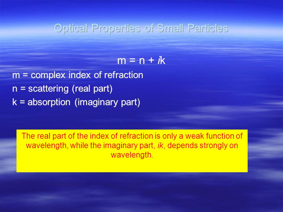 Optical Properties of Small Particles m = n + ik m = complex index of refraction n = scattering (real part) k = absorption (imaginary part) m = n + ik m = complex index of refraction n = scattering (real part) k = absorption (imaginary part) The real part of the index of refraction is only a weak function of wavelength, while the imaginary part, ik, depends strongly on wavelength.