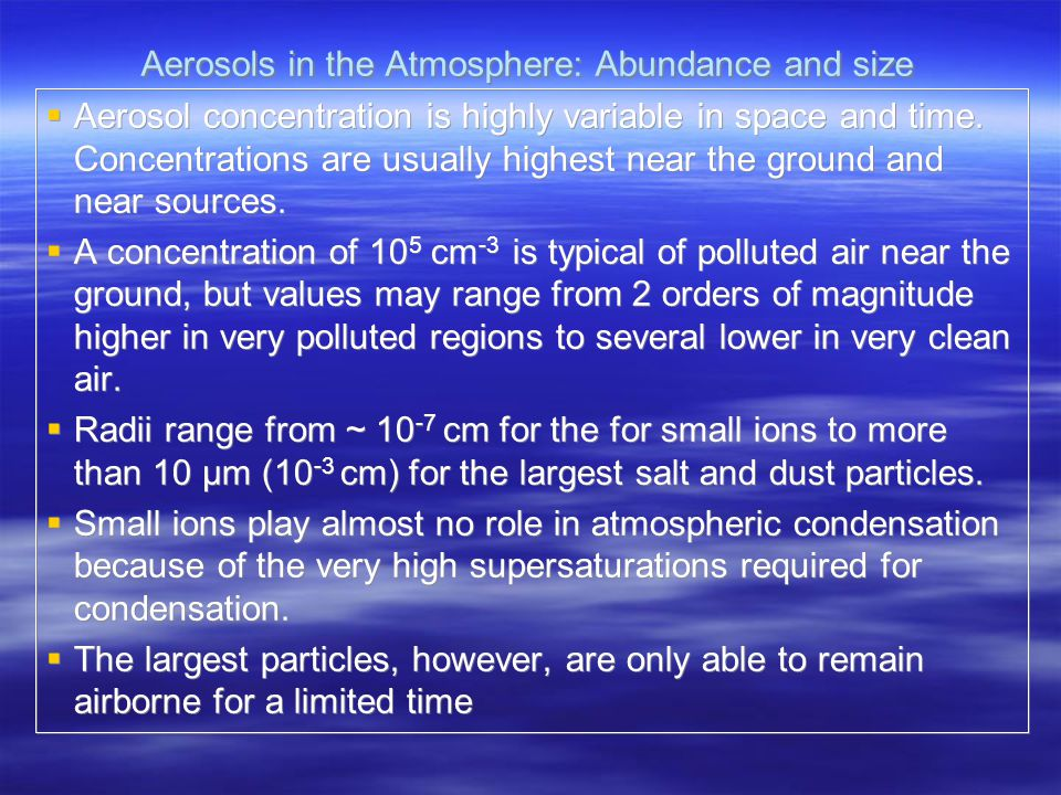 Aerosols in the Atmosphere: Abundance and size  Aerosol concentration is highly variable in space and time. Concentrations are usually highest near t
