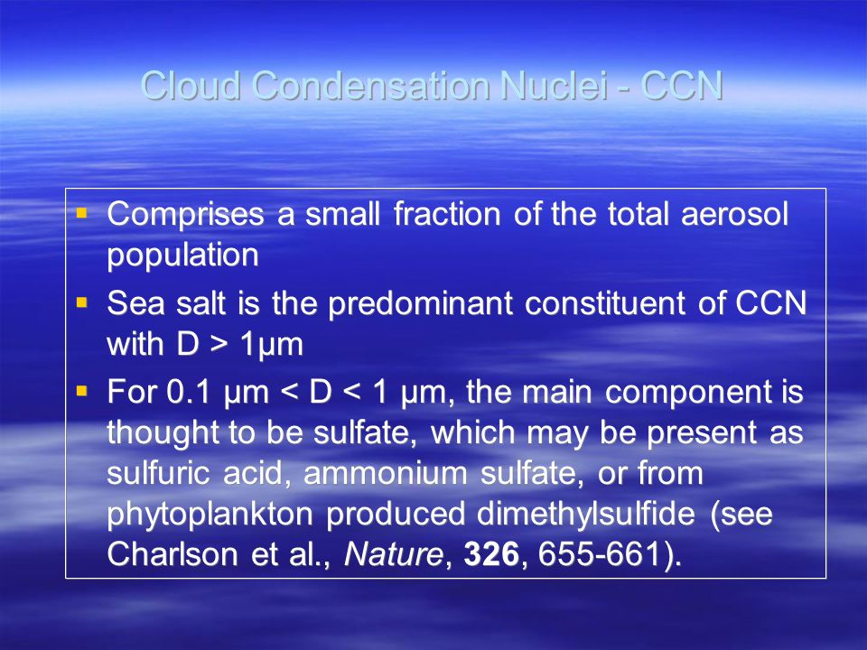Cloud Condensation Nuclei - CCN  Comprises a small fraction of the total aerosol population  Sea salt is the predominant constituent of CCN with D > 1µm  For 0.1 µm < D < 1 µm, the main component is thought to be sulfate, which may be present as sulfuric acid, ammonium sulfate, or from phytoplankton produced dimethylsulfide (see Charlson et al., Nature, 326, 655-661).