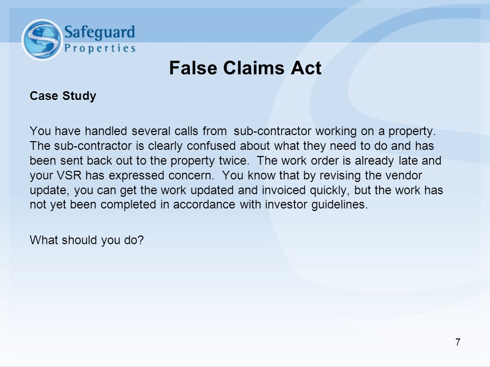 False Claims Act Case Study You have handled several calls from sub-contractor working on a property. The sub-contractor is clearly confused about wha