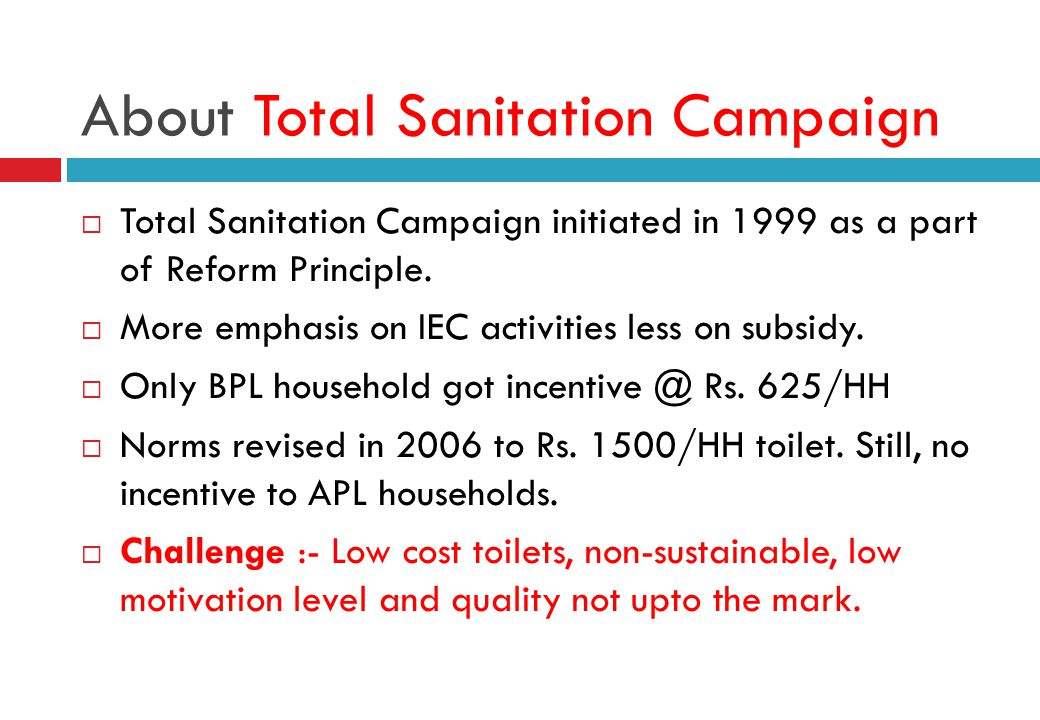 About Total Sanitation Campaign  Total Sanitation Campaign initiated in 1999 as a part of Reform Principle.  More emphasis on IEC activities less on