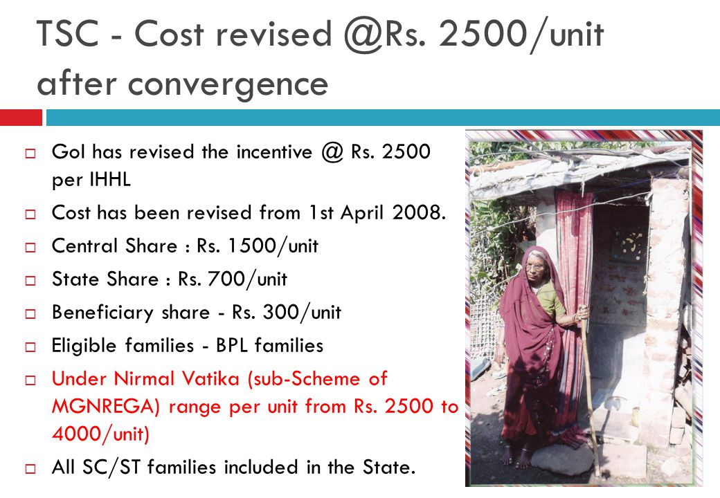 TSC - Cost revised @Rs. 2500/unit after convergence  GoI has revised the incentive @ Rs. 2500 per IHHL  Cost has been revised from 1st April 2008. 