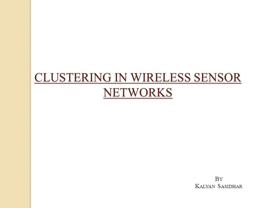 CLUSTERING IN WIRELESS SENSOR NETWORKS B Y K ALYAN S ASIDHAR