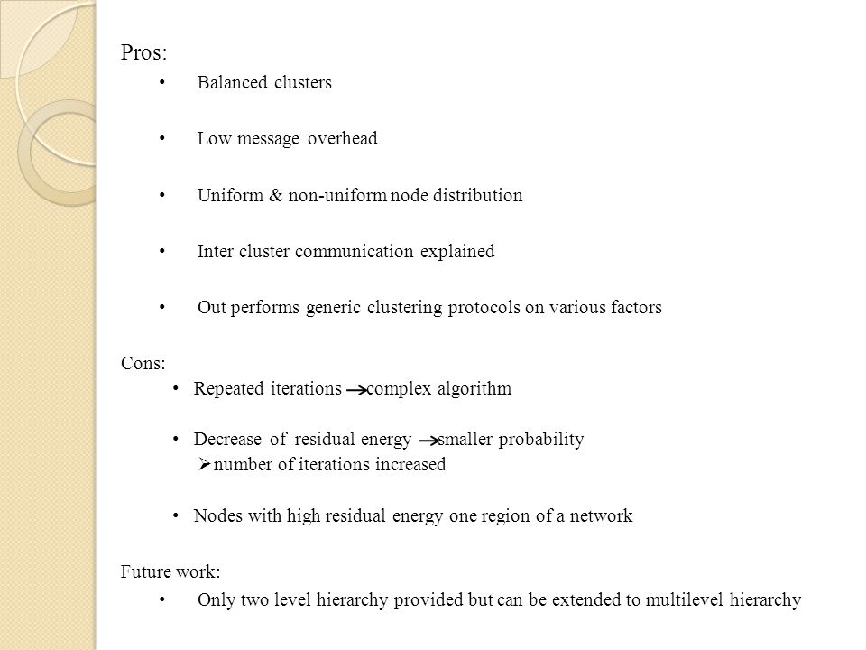 Pros: Balanced clusters Low message overhead Uniform & non-uniform node distribution Inter cluster communication explained Out performs generic clustering protocols on various factors Cons: Repeated iterations complex algorithm Decrease of residual energy smaller probability  number of iterations increased Nodes with high residual energy one region of a network Future work: Only two level hierarchy provided but can be extended to multilevel hierarchy