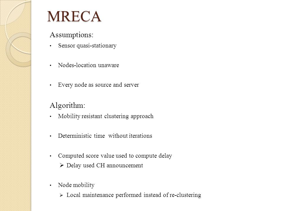 MRECA Assumptions: Sensor quasi-stationary Nodes-location unaware Every node as source and server Algorithm: Mobility resistant clustering approach Deterministic time without iterations Computed score value used to compute delay  Delay used CH announcement Node mobility  Local maintenance performed instead of re-clustering