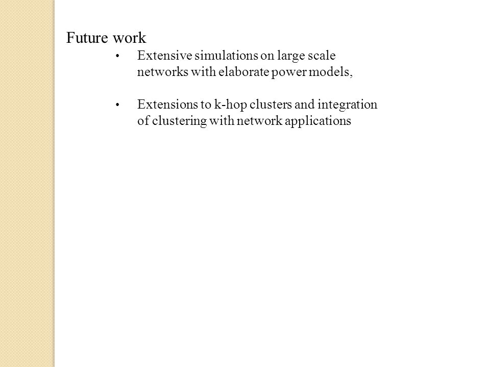 Future work Extensive simulations on large scale networks with elaborate power models, Extensions to k-hop clusters and integration of clustering with network applications