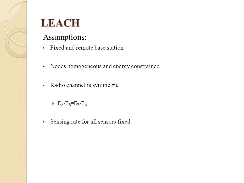 LEACH Assumptions: Fixed and remote base station Nodes homogeneous and energy constrained Radio channel is symmetric  E A -E B =E B -E A Sensing rate for all sensors fixed