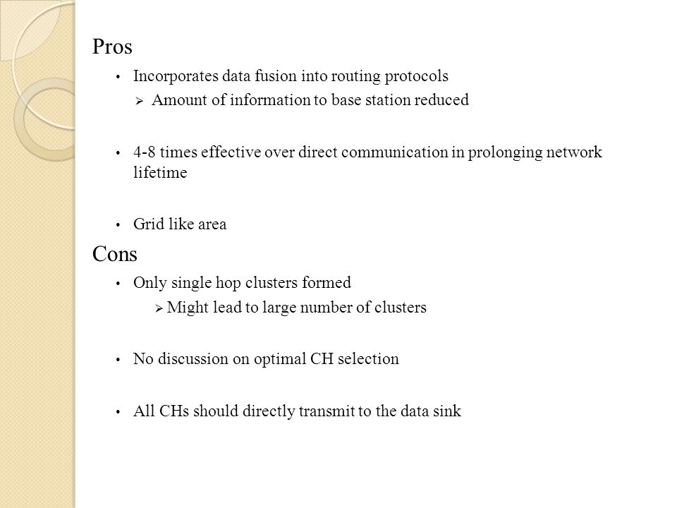 Pros Incorporates data fusion into routing protocols  Amount of information to base station reduced 4-8 times effective over direct communication in