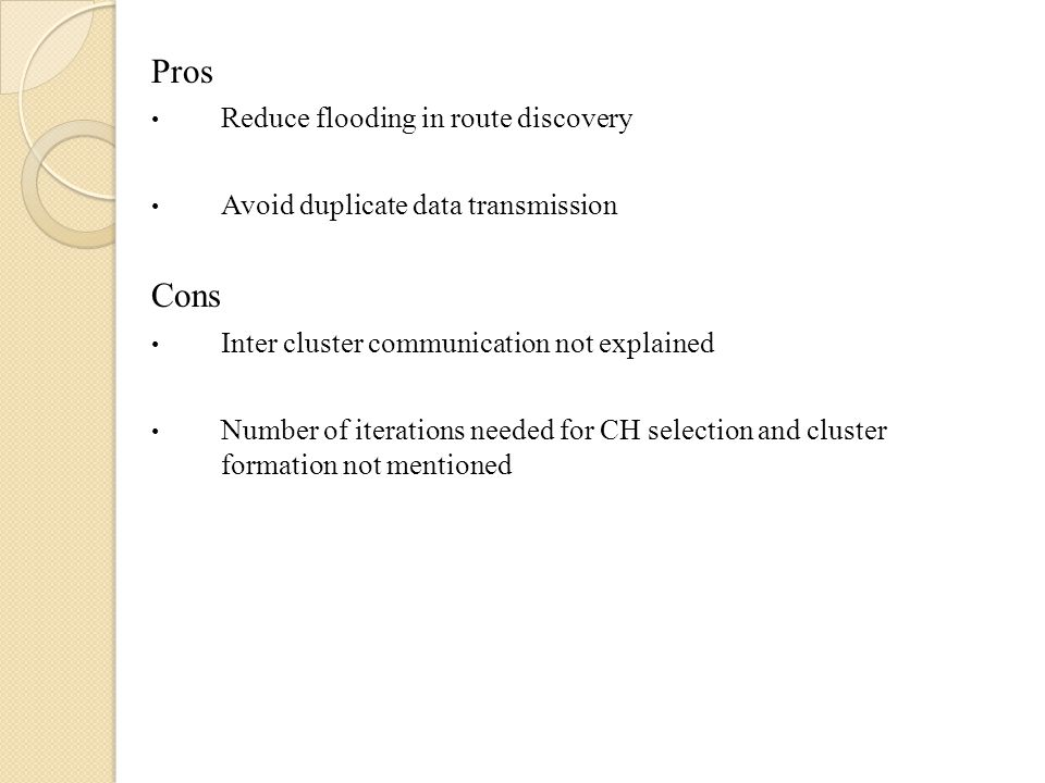 Pros Reduce flooding in route discovery Avoid duplicate data transmission Cons Inter cluster communication not explained Number of iterations needed f