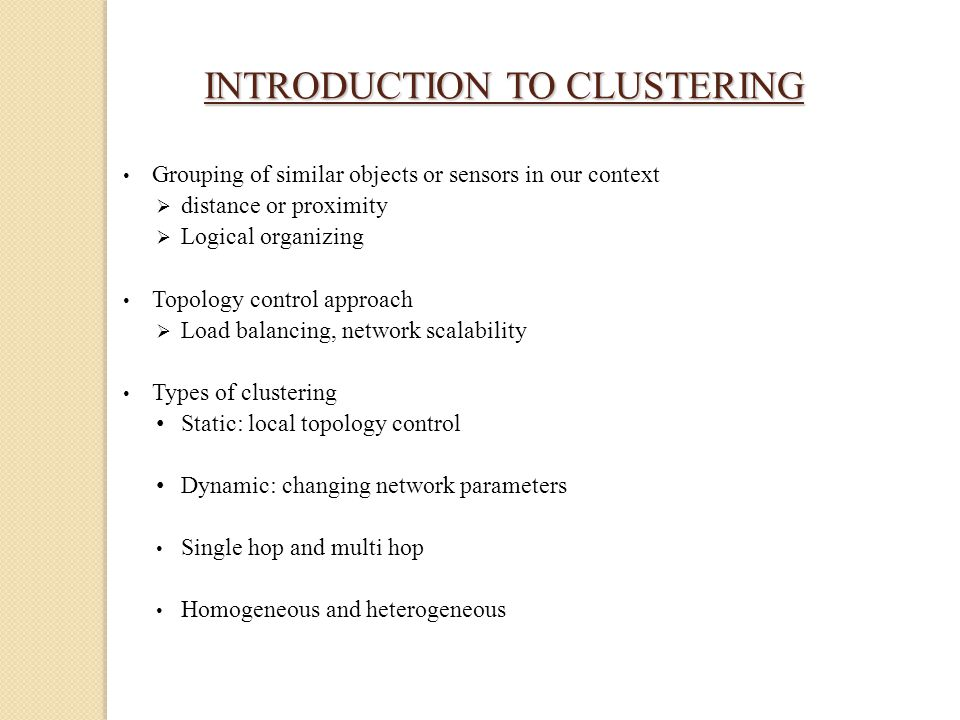 INTRODUCTION TO CLUSTERING INTRODUCTION TO CLUSTERING Grouping of similar objects or sensors in our context  distance or proximity  Logical organizing Topology control approach  Load balancing, network scalability Types of clustering Static: local topology control Dynamic: changing network parameters Single hop and multi hop Homogeneous and heterogeneous