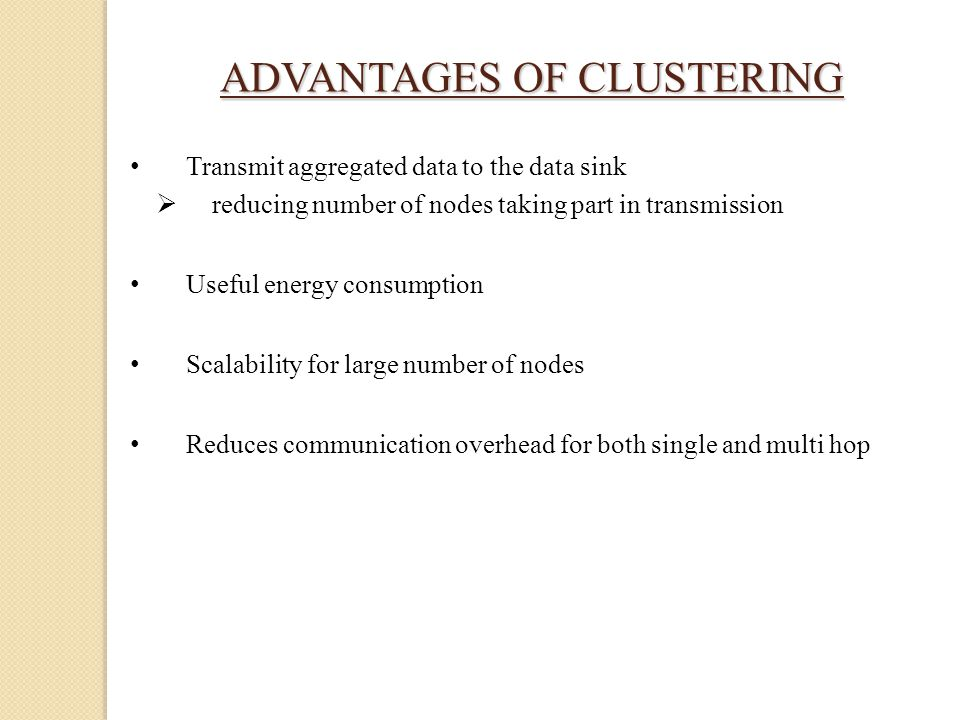 ADVANTAGES OF CLUSTERING Transmit aggregated data to the data sink  reducing number of nodes taking part in transmission Useful energy consumption Scalability for large number of nodes Reduces communication overhead for both single and multi hop