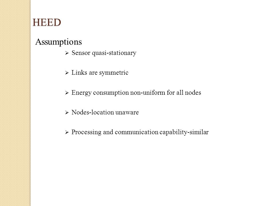 HEED Assumptions  Sensor quasi-stationary  Links are symmetric  Energy consumption non-uniform for all nodes  Nodes-location unaware  Processing and communication capability-similar