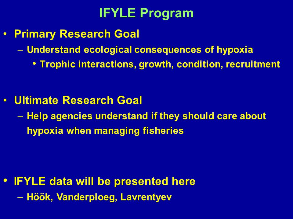 IFYLE Program Primary Research Goal – –Understand ecological consequences of hypoxia Trophic interactions, growth, condition, recruitment Ultimate Res