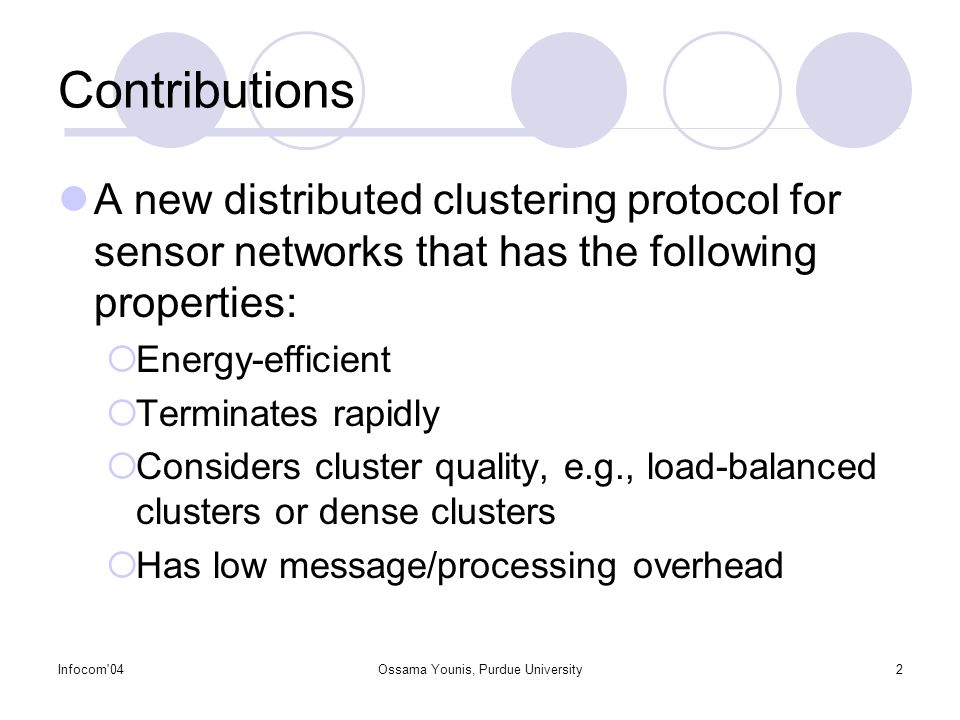 Infocom 04Ossama Younis, Purdue University2 Contributions A new distributed clustering protocol for sensor networks that has the following properties:  Energy-efficient  Terminates rapidly  Considers cluster quality, e.g., load-balanced clusters or dense clusters  Has low message/processing overhead