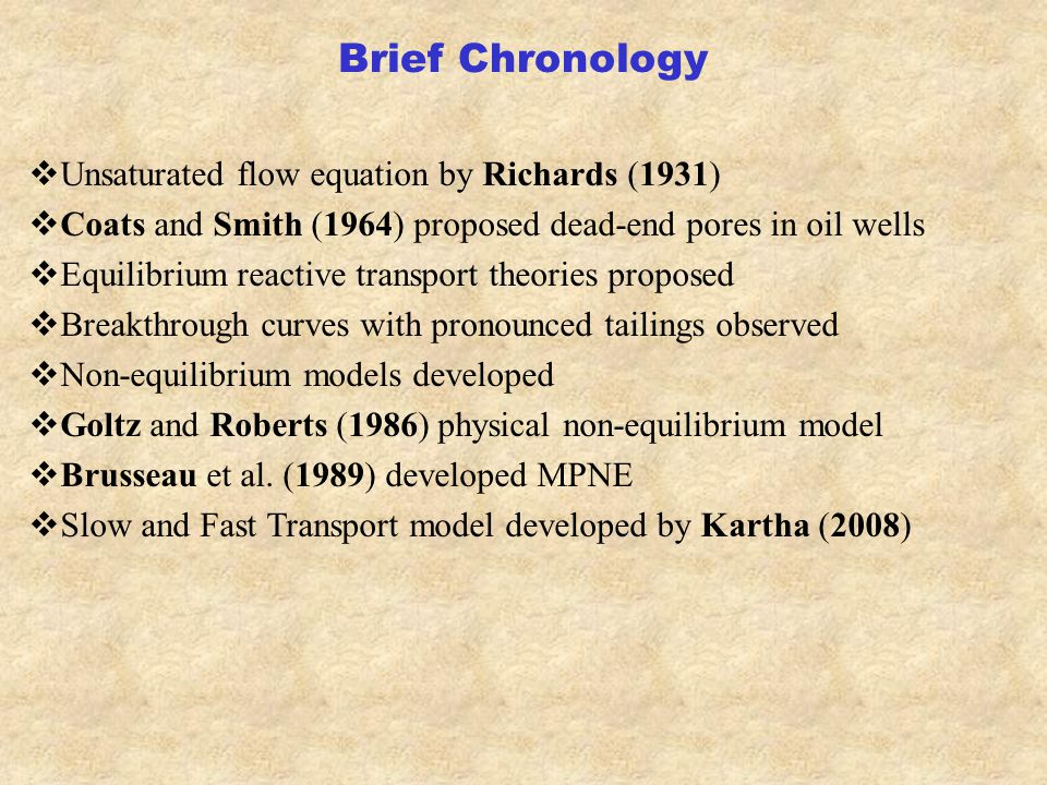 Brief Chronology  Unsaturated flow equation by Richards (1931)  Coats and Smith (1964) proposed dead-end pores in oil wells  Equilibrium reactive transport theories proposed  Breakthrough curves with pronounced tailings observed  Non-equilibrium models developed  Goltz and Roberts (1986) physical non-equilibrium model  Brusseau et al.