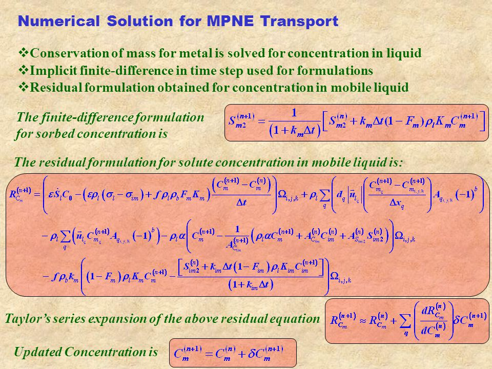 Numerical Solution for MPNE Transport  Conservation of mass for metal is solved for concentration in liquid  Implicit finite-difference in time step used for formulations  Residual formulation obtained for concentration in mobile liquid The finite-difference formulation for sorbed concentration is The residual formulation for solute concentration in mobile liquid is: Updated Concentration is Taylor's series expansion of the above residual equation