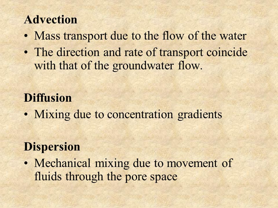 Advection Mass transport due to the flow of the water The direction and rate of transport coincide with that of the groundwater flow.