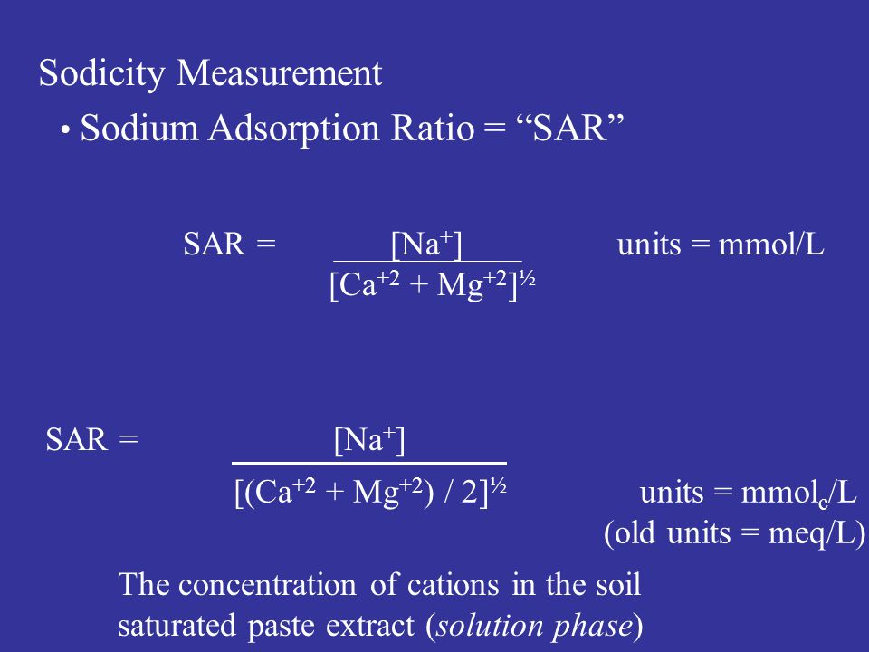 Sodicity Measurement SAR = [Na + ] [(Ca +2 + Mg +2 ) / 2] ½ units = mmol c /L (old units = meq/L) The concentration of cations in the soil saturated paste extract (solution phase) Sodium Adsorption Ratio = SAR SAR = [Na + ] units = mmol/L [Ca +2 + Mg +2 ] ½