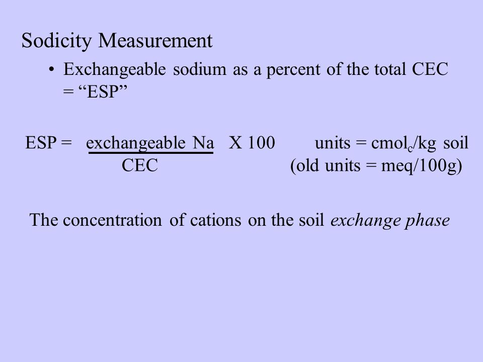 Sodicity Measurement Exchangeable sodium as a percent of the total CEC = ESP ESP = exchangeable Na X 100units = cmol c /kg soil CEC (old units = meq/100g) The concentration of cations on the soil exchange phase