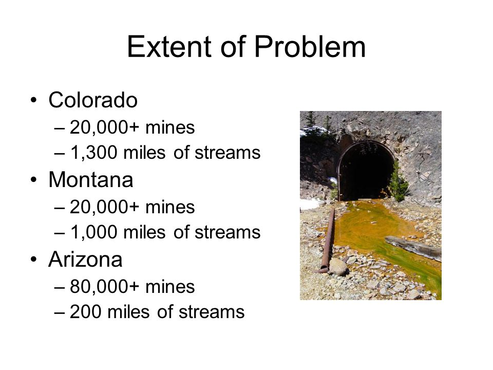 Extent of Problem Colorado –20,000+ mines –1,300 miles of streams Montana –20,000+ mines –1,000 miles of streams Arizona –80,000+ mines –200 miles of streams