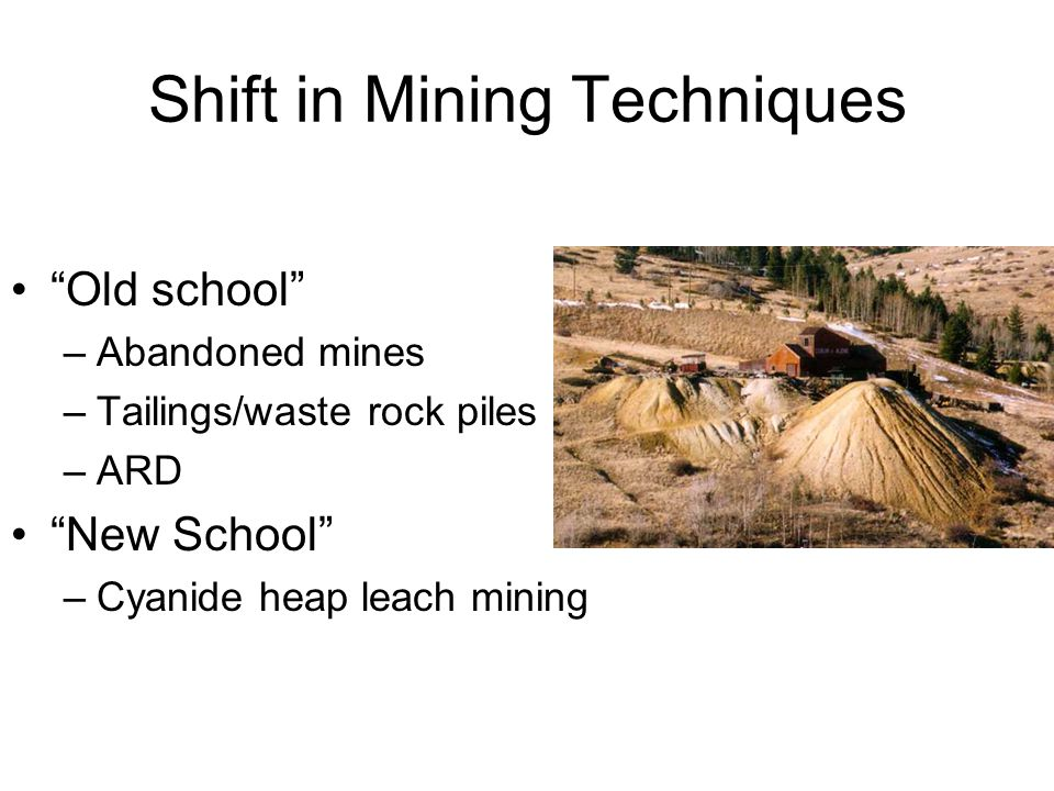 Shift in Mining Techniques Old school –Abandoned mines –Tailings/waste rock piles –ARD New School –Cyanide heap leach mining