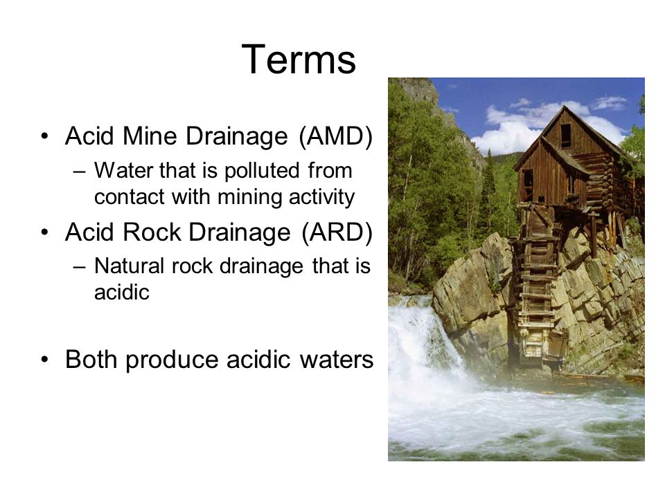 Terms Acid Mine Drainage (AMD) –Water that is polluted from contact with mining activity Acid Rock Drainage (ARD) –Natural rock drainage that is acidic Both produce acidic waters