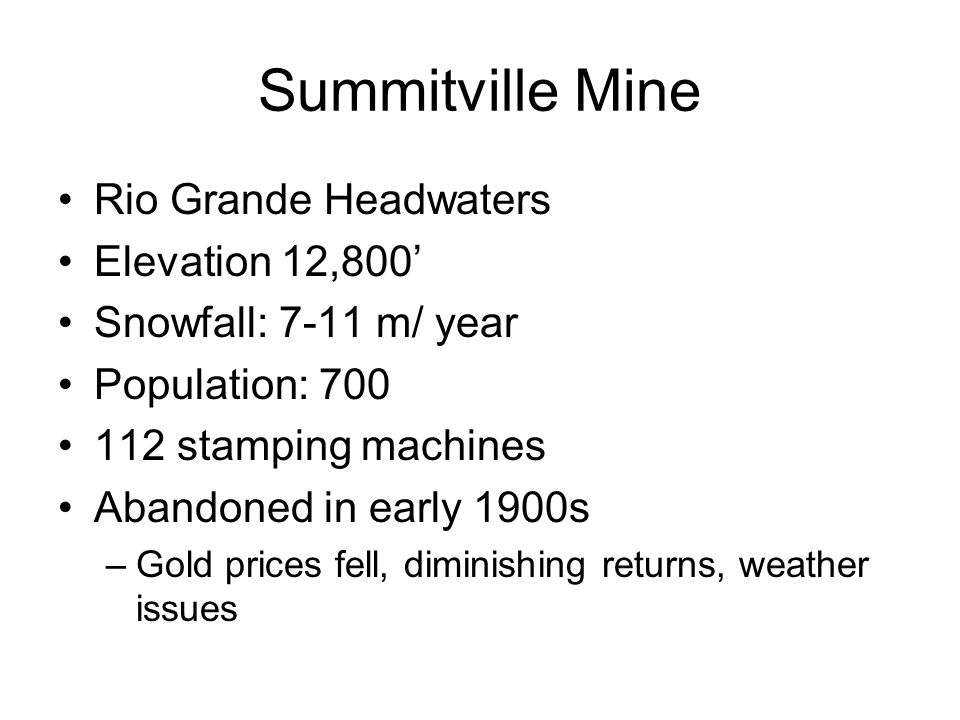 Summitville Mine Rio Grande Headwaters Elevation 12,800' Snowfall: 7-11 m/ year Population: 700 112 stamping machines Abandoned in early 1900s –Gold prices fell, diminishing returns, weather issues